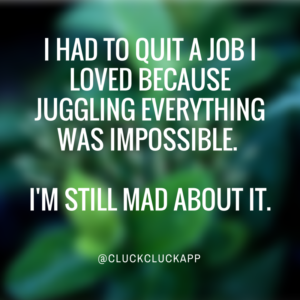 I had to quit a job I loved because juggling everything was impossible.  I'm still mad about it.