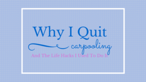 Why I Quit Carpooling & The Life-Hacks I Used To Do It