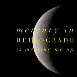 Mercury in Retrograde is Messing Me Up