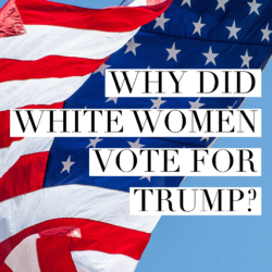 Why Did White Women Vote for Trump? We Asked Them, and Here's What They Told Us.